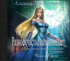 Слушать аудиокнигу Черчень Александра - Легенды Изначальной Империи 01, Разное счастье нам выпадает