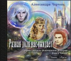 Слушать аудиокнигу Черчень Александра - Легенды Изначальной Импери 03, Разная доля нас ожидает