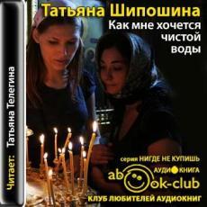 Слушать аудиокнигу Шипошина Татьяна - Как мне хочется чистой воды