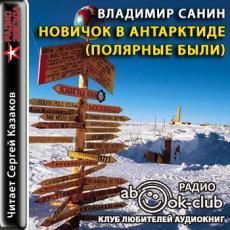 Слушать аудиокнигу Санин Владимир - Новичок в Антарктиде. Полярные были