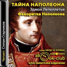 Слушать аудиокнигу Лепеллетье Эдмонд - Тайна Наполеона 07. Фаворитка Наполеона