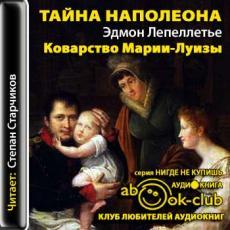 Слушать аудиокнигу Лепеллетье Эдмонд - Тайна Наполеона 06. Коварство Марии Луизы