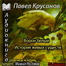 Слушать аудиокнигу Крусанов Павел - Ворон белый. История живых существ