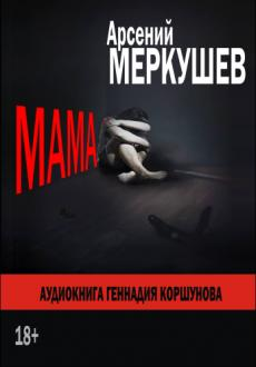 Слушать аудиокнигу Меркушев Арсений - Мама